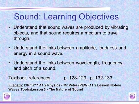 Understand that sound waves are produced by vibrating objects, and that sound requires a medium to travel through. Understand the links between amplitude,
