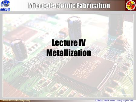 KUKUM – SHRDC INSEP Training Program 2006 School of Microelectronic Engineering Lecture IV Metallization.