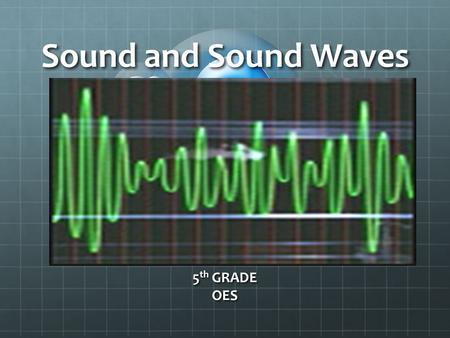 Sound and Sound Waves 5 th GRADE OES. I Can… Identify the properties and characteristics of a sound wave Describe the properties and characteristics of.