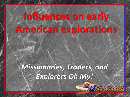 Influences on early American explorations Missionaries, Traders, and Explorers Oh My!