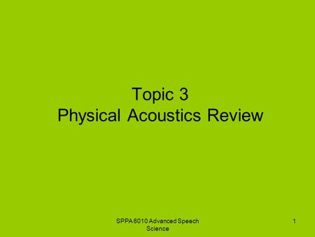 SPPA 6010 Advanced Speech Science 1 Topic 3 Physical Acoustics Review.