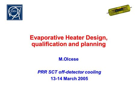 Evaporative Heater Design, qualification and planning M.Olcese PRR SCT off-detector cooling PRR SCT off-detector cooling 13-14 March 2005 13-14 March 2005.