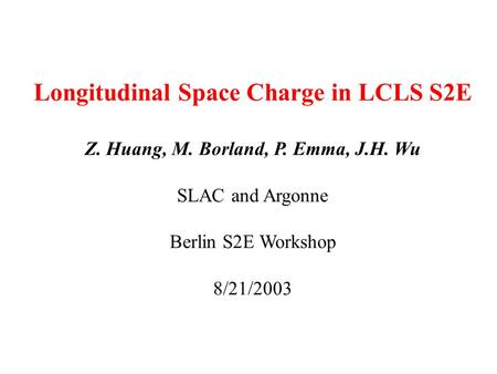 Longitudinal Space Charge in LCLS S2E Z. Huang, M. Borland, P. Emma, J.H. Wu SLAC and Argonne Berlin S2E Workshop 8/21/2003.