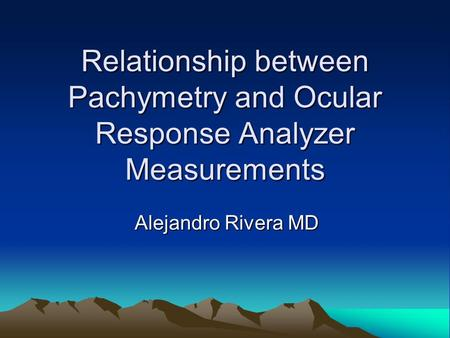Relationship between Pachymetry and Ocular Response Analyzer Measurements Alejandro Rivera MD.