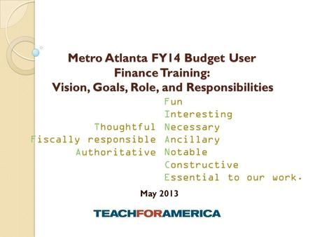 Metro Atlanta FY14 Budget User Finance Training: Vision, Goals, Role, and Responsibilities May 2013 Fun Interesting Necessary Ancillary Notable Constructive.