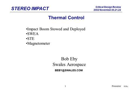 STEREO IMPACT Critical Design Review 2002 November 20,21,22 Presenter1 Thermal Control R.Eby Impact Boom Stowed and Deployed SWEA STE Magnetometer Bob.