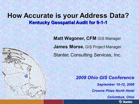 How Accurate is your Address Data? Kentucky Geospatial Audit for 9-1-1 Matt Wagoner, CFM GIS Manager James Morse, GIS Project Manager Stantec Consulting.
