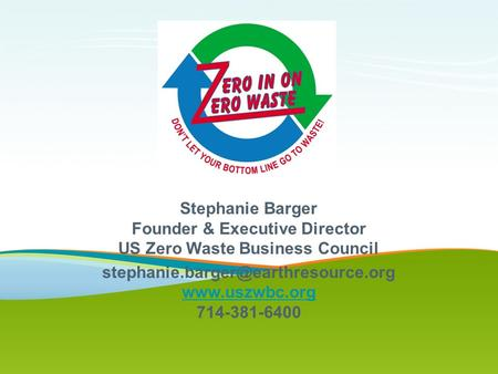 Stephanie Barger Founder & Executive Director US Zero Waste Business Council  714-381-6400.