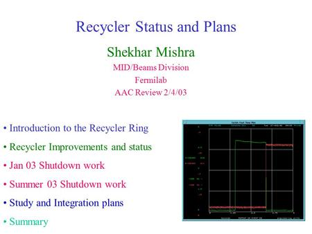 Recycler Status and Plans Shekhar Mishra MID/Beams Division Fermilab AAC Review 2/4/03 Introduction to the Recycler Ring Recycler Improvements and status.