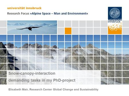 Seite 1 Snow-canopy-interaction demanding tasks in my PhD-project Elisabeth Mair, Research Center Global Change and Sustainability.