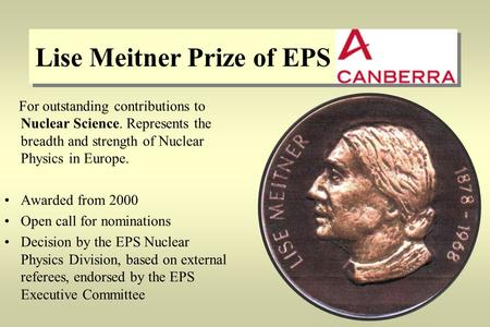 Lise Meitner Prize of EPS For outstanding contributions to Nuclear Science. Represents the breadth and strength of Nuclear Physics in Europe. Awarded from.