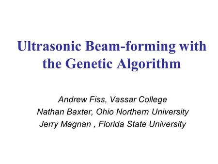 Ultrasonic Beam-forming with the Genetic Algorithm Andrew Fiss, Vassar College Nathan Baxter, Ohio Northern University Jerry Magnan, Florida State University.