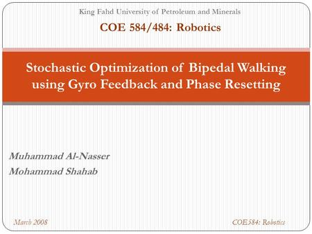 Muhammad Al-Nasser Mohammad Shahab Stochastic Optimization of Bipedal Walking using Gyro Feedback and Phase Resetting King Fahd University of Petroleum.