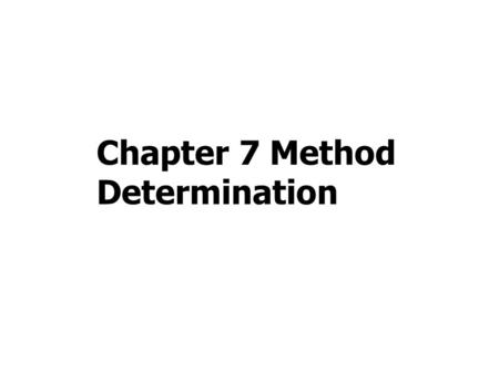 Chapter 7 Method Determination. 7.1 Introduction to method determination 7.2 Creating draft method 7.3 Adjusting draft method 7.4 Finalizing the method.