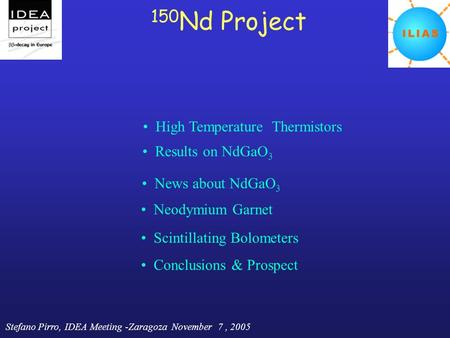 Stefano Pirro, IDEA Meeting -Zaragoza November 7, 2005 150 Nd Project High Temperature Thermistors News about NdGaO 3 Scintillating Bolometers Conclusions.