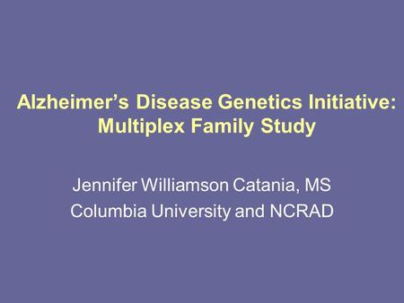 Alzheimer's Disease Genetics Initiative: Multiplex Family Study Jennifer Williamson Catania, MS Columbia University and NCRAD.