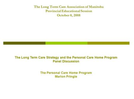 The Long Term Care Association of Manitoba Provincial Educational Session October 8, 2008 The Long Term Care Strategy and the Personal Care Home Program.