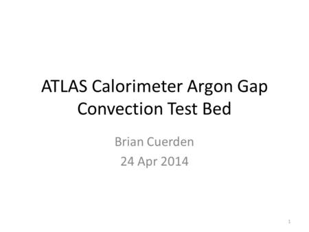 ATLAS Calorimeter Argon Gap Convection Test Bed Brian Cuerden 24 Apr 2014 1.