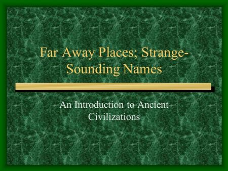 Far Away Places; Strange- Sounding Names An Introduction to Ancient Civilizations.