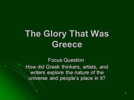 1 The Glory That Was Greece Focus Question Focus Question How did Greek thinkers, artists, and writers explore the nature of the universe and people's.