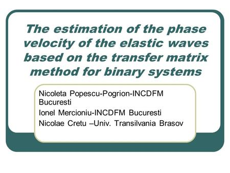 The estimation of the phase velocity of the elastic waves based on the transfer matrix method for binary systems Nicoleta Popescu-Pogrion-INCDFM Bucuresti.