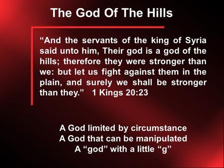 "The God Of The Hills ""And the servants of the king of Syria said unto him, Their god is a god of the hills; therefore they were stronger than we: but let."
