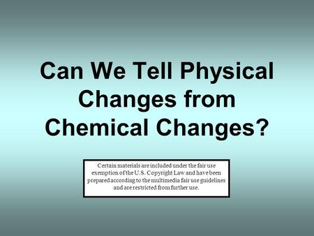 Can We Tell Physical Changes from Chemical Changes? Certain materials are included under the fair use exemption of the U.S. Copyright Law and have been.