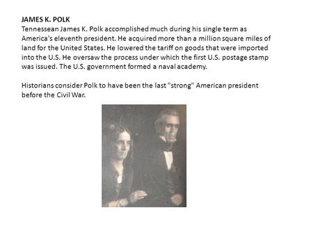 JAMES K. POLK Tennessean James K. Polk accomplished much during his single term as America's eleventh president. He acquired more than a million square.
