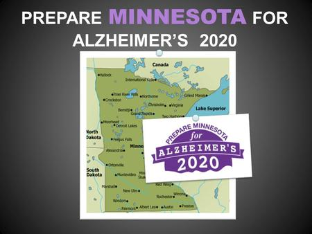 PREPARE MINNESOTA FOR ALZHEIMER'S 2020. WE'VE COME TOGETHER Caregivers, people with early stage of Alzheimer's, healthcare providers, academic and business.