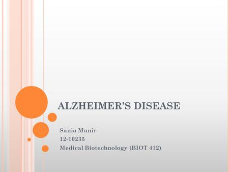 ALZHEIMER'S DISEASE Sania Munir 12-10235 Medical Biotechnology (BIOT 412)