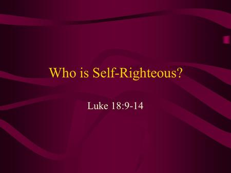 "Who is Self-Righteous? Luke 18:9-14. Self-righteous? Next to hypocrisy, this is the most common complaint against Christians ""Holier-than-thou"" attitude."