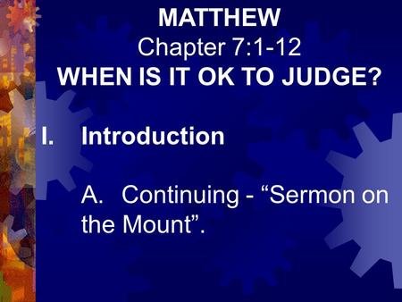 "MATTHEW Chapter 7:1-12 WHEN IS IT OK TO JUDGE? I.Introduction A.Continuing - ""Sermon on the Mount""."