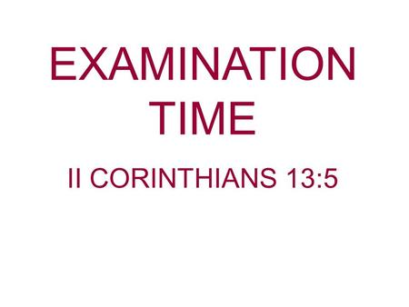 EXAMINATION TIME II CORINTHIANS 13:5. I Corinthians 11:27-28 Therefore whoever eats this bread or drinks this cup of the Lord in an unworthy manner will.