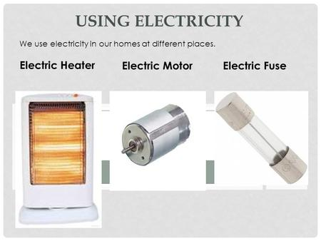 USING ELECTRICITY We use electricity in our homes at different places. Electric Heater Electric MotorElectric Fuse.