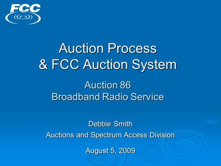 Auction Process & FCC Auction System Auction 86 Broadband Radio Service Debbie Smith Auctions and Spectrum Access Division August 5, 2009.