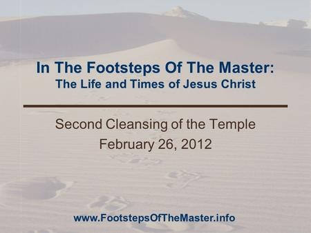In The Footsteps Of The Master: The Life and Times of Jesus Christ Second Cleansing of the Temple February 26, 2012 www.FootstepsOfTheMaster.info.