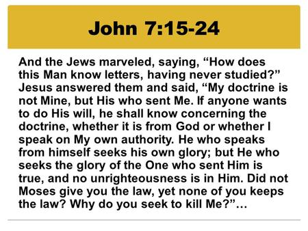 "John 7:15-24 And the Jews marveled, saying, ""How does this Man know letters, having never studied?"" Jesus answered them and said, ""My doctrine is not Mine,"