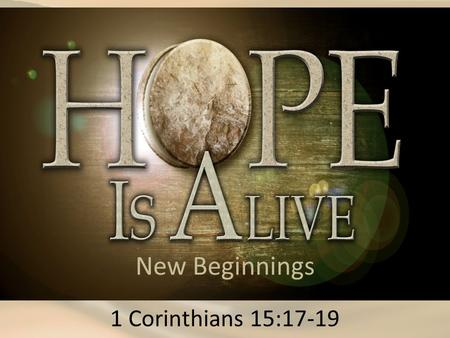 New Beginnings 1 Corinthians 15:17-19. 1 Corinthians 15:17 (ESV) And if Christ has not been raised, your faith is futile and you are still in your sins.