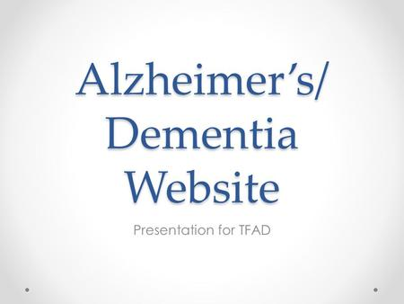 Alzheimer's/ Dementia Website Presentation for TFAD.
