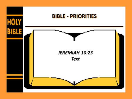BIBLE - PRIORITIES JEREMIAH 10:23 Text. BIBLE - PRIORITIES Love of God before love of the world - – Matthew 22:34-39 – 1 John 2:15-17 – 1 Timothy 6:6-10.