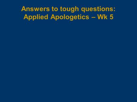 Answers to tough questions: Applied Apologetics – Wk 5.