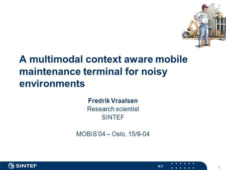 ICT 1 A multimodal context aware <strong>mobile</strong> maintenance terminal for noisy environments Fredrik Vraalsen Research scientist SINTEF MOBIS'04 – Oslo, 15/9-04.