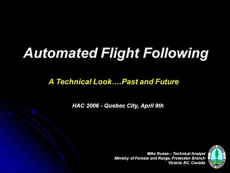 Automated Flight Following A Technical Look….Past and Future Mike Russo – Technical Analyst Ministry of Forests and Range, Protection Branch Victoria BC,