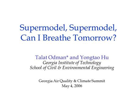 Supermodel, Supermodel, Can I Breathe Tomorrow? Talat Odman* and Yongtao Hu Georgia Institute of Technology School of Civil & Environmental Engineering.