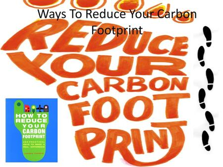 Ways To Reduce Your Carbon Footprint. Traveling Cut down on how much you use your – Car – Flying – Bus – And anything that runs on gas or diesel Walk.