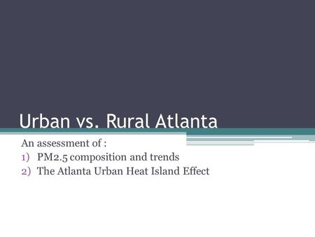 Urban vs. Rural Atlanta An assessment of : 1)PM2.5 composition and trends 2)The Atlanta Urban Heat Island Effect.