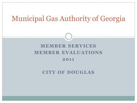 MEMBER <strong>SERVICES</strong> MEMBER EVALUATIONS 2011 CITY OF DOUGLAS Municipal Gas Authority of Georgia.
