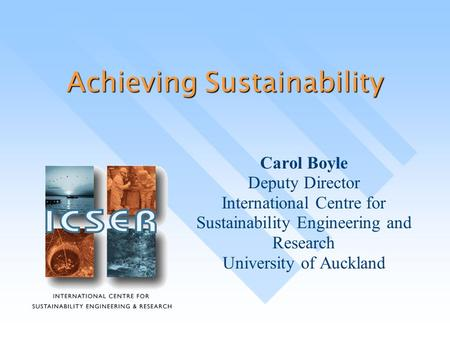 Achieving Sustainability Carol Boyle Deputy Director International Centre for Sustainability Engineering and Research University of Auckland.