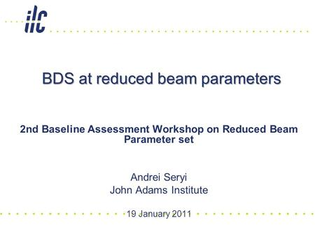 BDS at reduced beam parameters 2nd Baseline Assessment Workshop on Reduced Beam Parameter set Andrei Seryi John Adams Institute 19 January 2011.