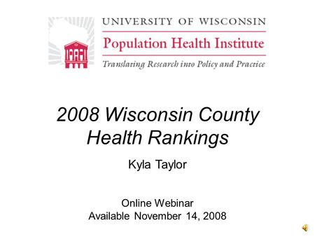 2008 Wisconsin County Health Rankings Online Webinar Available November 14, 2008 Kyla Taylor.